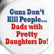 Design ~ Guns Don't Kill People, Dads with Pretty Daughters Do Funny Dad Father's Day Buttons