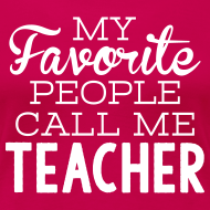 Design ~ My Favorite People Call Me Teacher | Women's