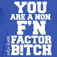 Design ~ YOU ARE A NON F'N FACTOR