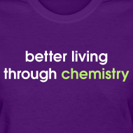 Design ~ YellowIbis.com 'Chemistry One Liners' Women's Standard T-Shirt: Better living through chemistry (Color Choice)