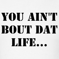 Design ~ You Ain't Bout That Life T-Shirt