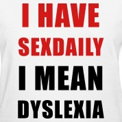 I have sexdaily - I mean dyslexia Women's T-Shirts