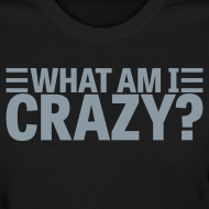 Design ~ What Am I Crazy? Yes I Am!! (front/back)