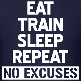 Eat train sleep repeat - No excuses