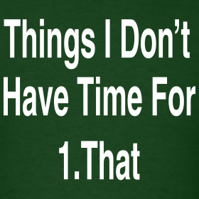 Things I Don 39 T Have Time For Johnnyg 39 S T Shirt Shop