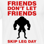 Design ~ Friends Don't Let Friends Skip Leg Day Shirt