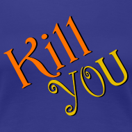 Design ~ Kill You T-Shirt (Womens)