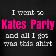 Design ~ I went to Kates Party and all I got was this shirt
