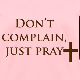 Don 39 t complain just pray u will wear for Never complain never explain t shirt
