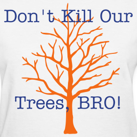 Design ~ Don't Kill Our Trees Bro - Women's Tee