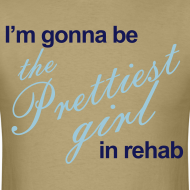Design ~ I'm gonna be the Prettiest girl in Rehab - Men's T