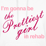 Design ~ I'm gonna be the Prettiest girl in Rehab - Women's Hoodie