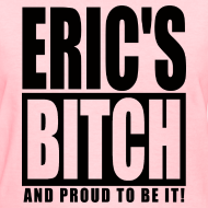 Design ~ Proud to be Eric's Bitch - PinkT