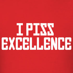 Design ~ Mens Tee : I Piss Excellence