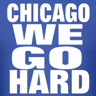 Design ~ Chicago We Go Hard Shirt