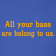 Design ~ All your base are belong to us.