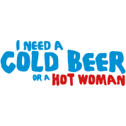 i need a cold beer or a hot woman