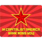 In Capitalist America Bank Robs You!