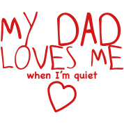 my dad loves me (when I'm quiet!)