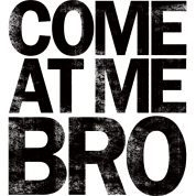 come_at_me_bro