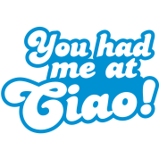 You had me at ciao! Italian for Hello!