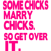 SOME CHICKS MARRY CHICKS. SO GET OVER IT.