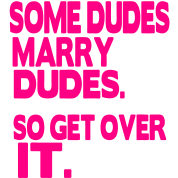 SOME DUDES MARRY DUDES. SO GET OVER IT.