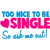 TOO NICE TO BE SINGLE So ask me out!