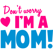 Don't worry I'm a mom Mothers design