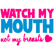 WATCH MY MOUTH not my BREASTS!