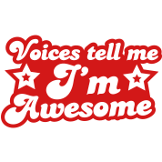 voices tell me i'm awesome