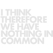 I think therefore we have nothing in common