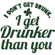 I Dont get DRUNK, I get DRUNKER than you! Shamrock