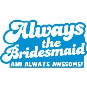 always the BRIDESMAID and always AWESOME!