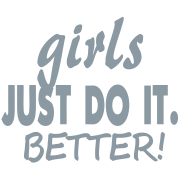 GIRLS JUST DO IT BETTER!