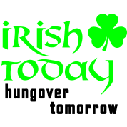 irish today - hungover tomorrow St. Patrick´s Day