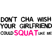 DON'T CHA WISH YOUR GF COULD SQUAT LIKE ME