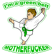I'm a Green Belt Mother Fucker!