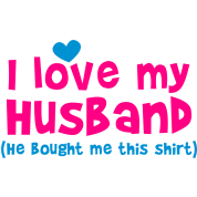 I LOVE MY HUSBAND (He bought me this SHIRT)