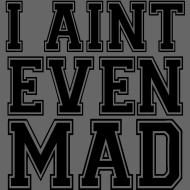 I Aint Even Mad tee t shirt