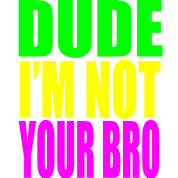Dude Im Not Your Bro