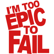 I'M TOO EPIC TO FAIL