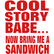 COOL STORY BABE... NOW BRING ME A SANDWICH