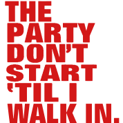 THE PARTY DON'T START TIL I WALK IN.
