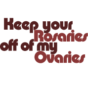 Keep your rosaries off of my Ovaries