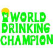 WORLD DRINKING CHAMPION  st.patty's day