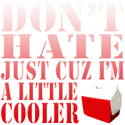 Don't Hate Just Cuz I'm a Little Cooler