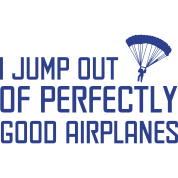 I jump out of perfectly good airplanes