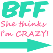 BFF (she thinks I'm CRAZY!)