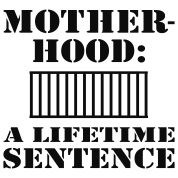 Motherhood, A Lifetime Sentence
